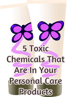 5 Toxic Chemicals That Are In Your Personal Care Products